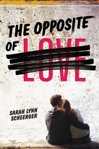 The Opposite of Love by Sarah Lynn Scheerger